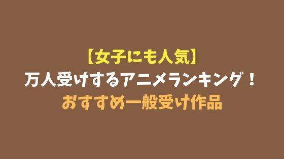 【女子にも人気】万人受けするアニメランキング!おすすめ一般受け作品